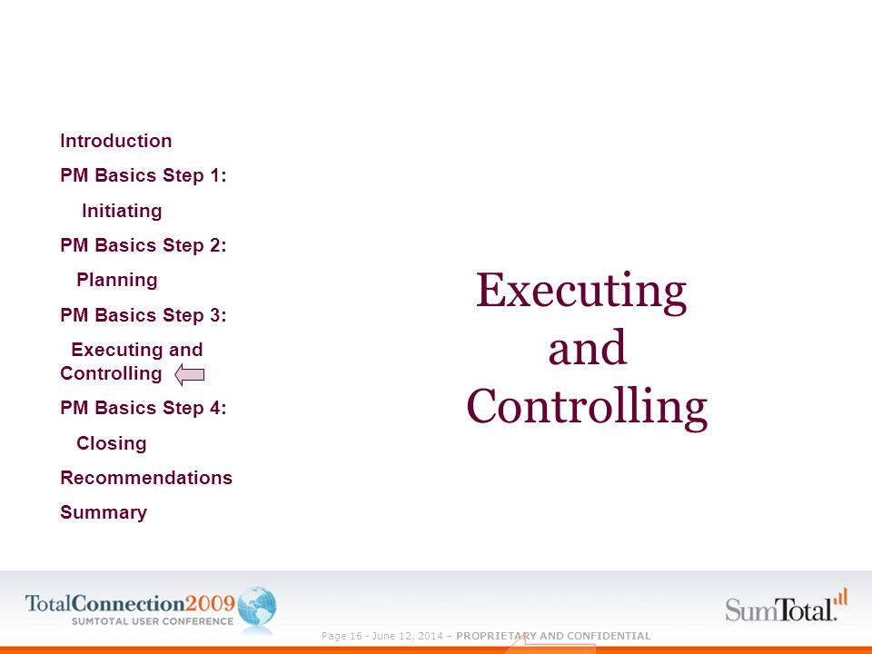 Page 16 - June 12, 2014 – PROPRIETARY AND CONFIDENTIAL Executing and Controlling Introduction PM Basics Step 1: Initiating PM Basics Step 2: Planning PM Basics Step 3: Executing and Controlling PM Basics Step 4: Closing Recommendations Summary
