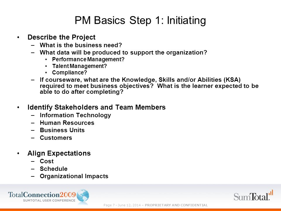 Page 7 - June 12, 2014 – PROPRIETARY AND CONFIDENTIAL PM Basics Step 1: Initiating Describe the Project –What is the business need.