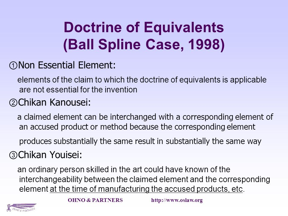 OHNO & PARTNERS http://www.oslaw.org Doctrine of Equivalents (Ball Spline Case, 1998) Non Essential Element: elements of the claim to which the doctrine of equivalents is applicable are not essential for the invention Chikan Kanousei: a claimed element can be interchanged with a corresponding element of an accused product or method because the corresponding element produces substantially the same result in substantially the same way Chikan Youisei: an ordinary person skilled in the art could have known of the interchangeability between the claimed element and the corresponding element at the time of manufacturing the accused products, etc.