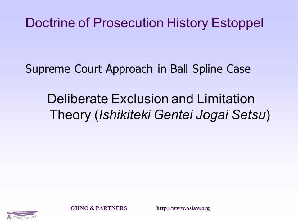 OHNO & PARTNERS   Doctrine of Prosecution History Estoppel Supreme Court Approach in Ball Spline Case Deliberate Exclusion and Limitation Theory (Ishikiteki Gentei Jogai Setsu)