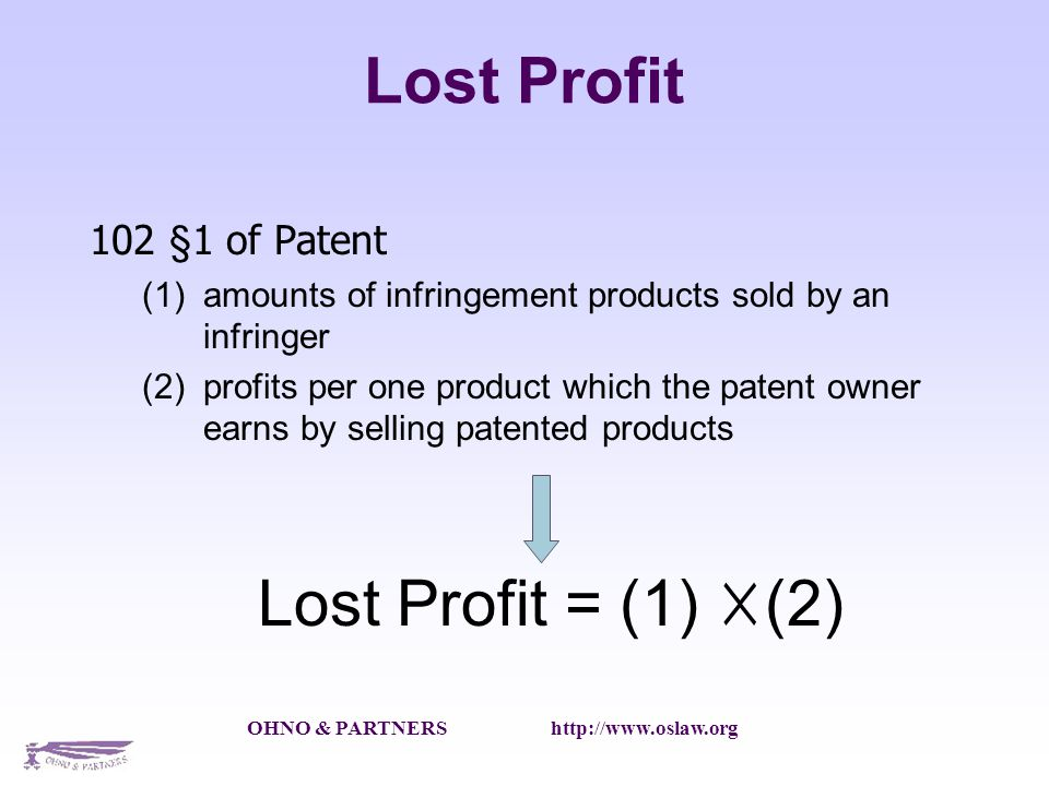 OHNO & PARTNERS http://www.oslaw.org Lost Profit 102 §1 of Patent amounts of infringement products sold by an infringer profits per one product which the patent owner earns by selling patented products Lost Profit = (1) (2)