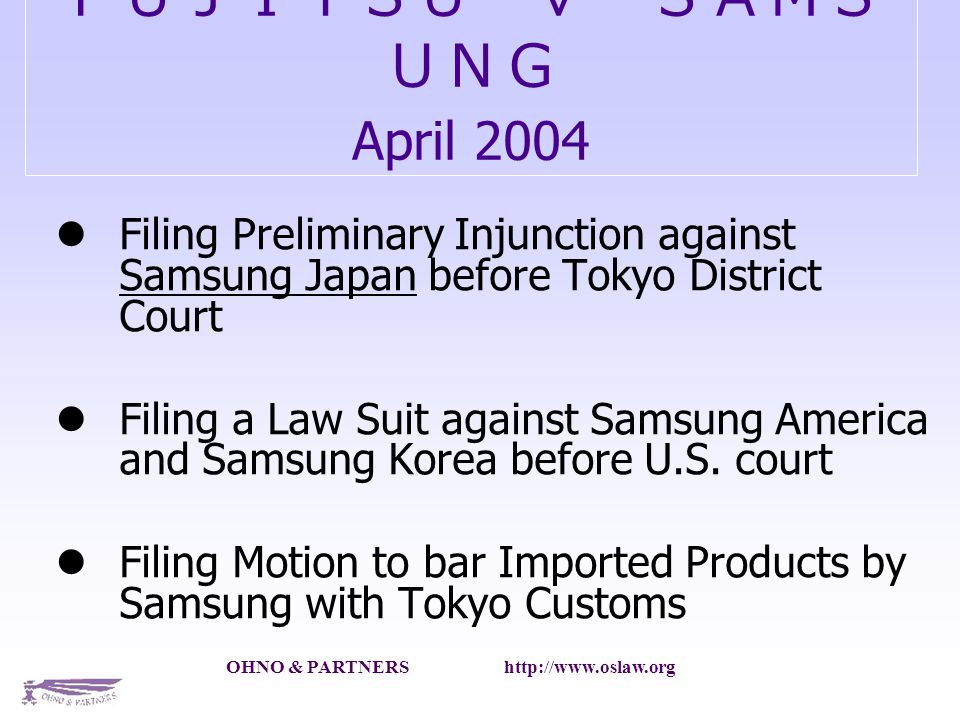 OHNO & PARTNERS http://www.oslaw.org April 2004 Filing Preliminary Injunction against Samsung Japan before Tokyo District Court Filing a Law Suit against Samsung America and Samsung Korea before U.S.