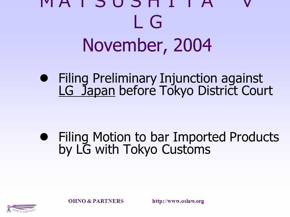 OHNO & PARTNERS   November, 2004 Filing Preliminary Injunction against LG Japan before Tokyo District Court Filing Motion to bar Imported Products by LG with Tokyo Customs