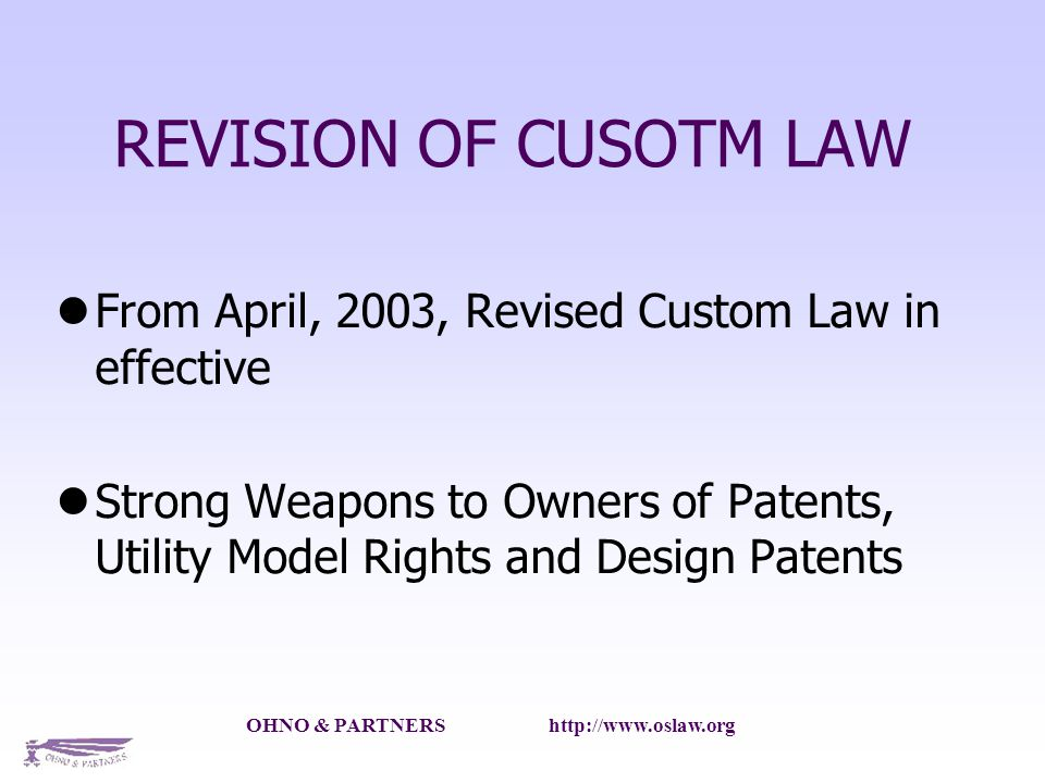 OHNO & PARTNERS http://www.oslaw.org REVISION OF CUSOTM LAW From April, 2003, Revised Custom Law in effective Strong Weapons to Owners of Patents, Utility Model Rights and Design Patents