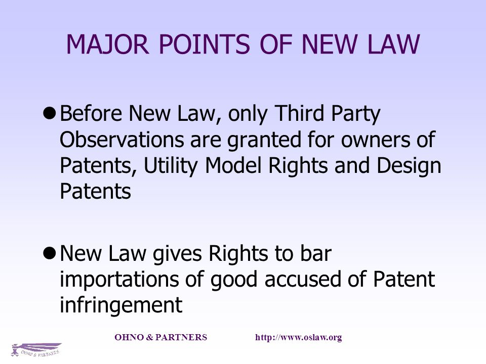 OHNO & PARTNERS   MAJOR POINTS OF NEW LAW Before New Law, only Third Party Observations are granted for owners of Patents, Utility Model Rights and Design Patents New Law gives Rights to bar importations of good accused of Patent infringement