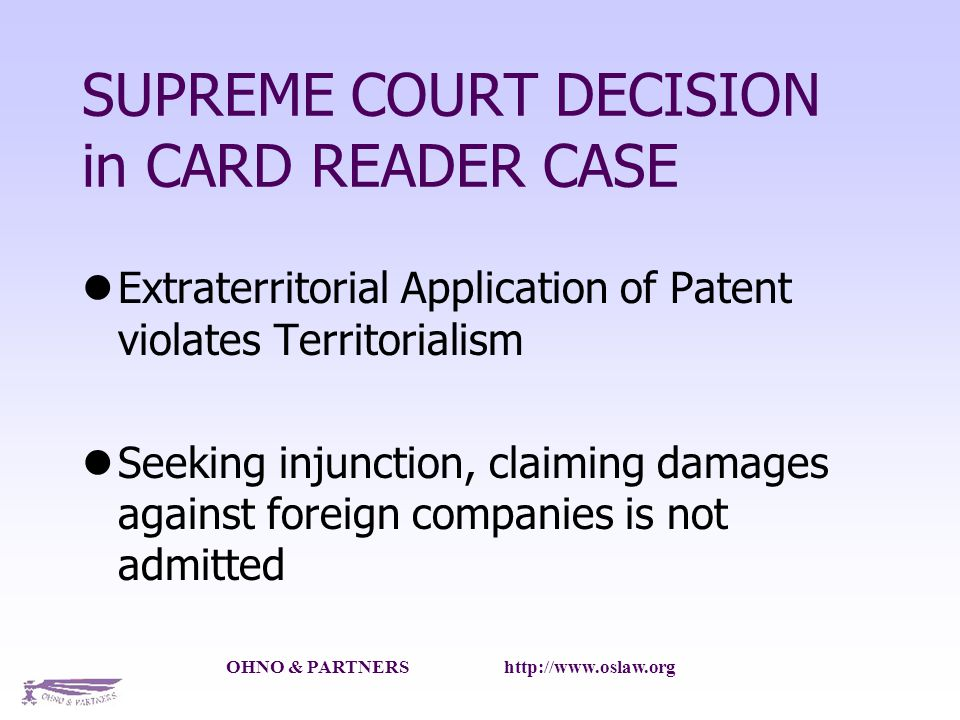 OHNO & PARTNERS http://www.oslaw.org SUPREME COURT DECISION in CARD READER CASE Extraterritorial Application of Patent violates Territorialism Seeking injunction, claiming damages against foreign companies is not admitted