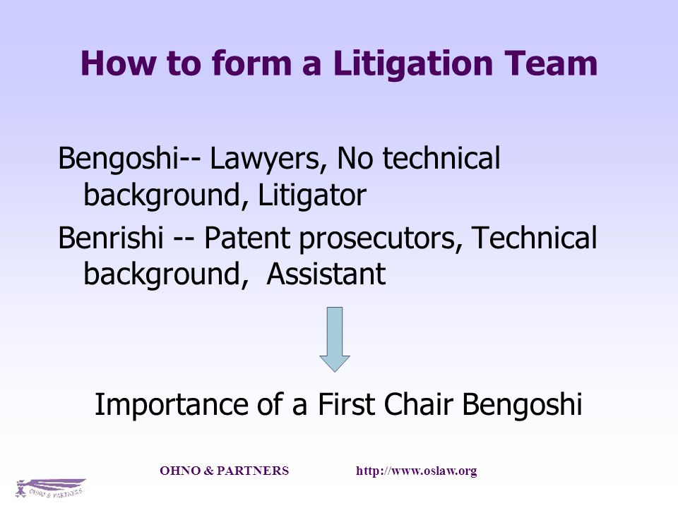 OHNO & PARTNERS   How to form a Litigation Team Bengoshi-- Lawyers, No technical background, Litigator Benrishi -- Patent prosecutors, Technical background, Assistant Importance of a First Chair Bengoshi