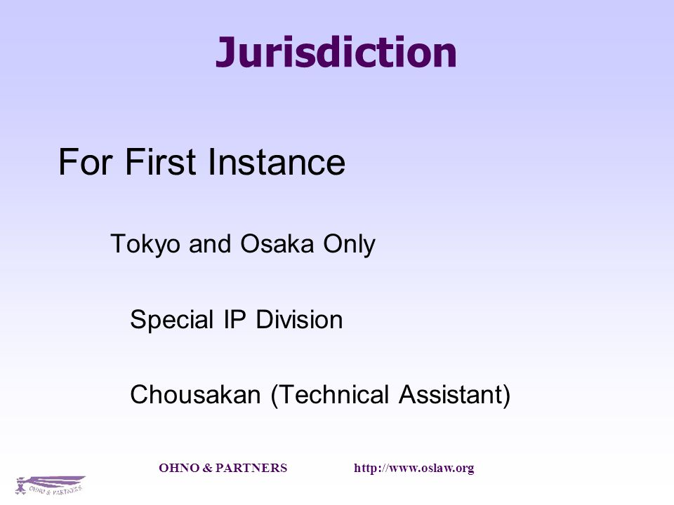 OHNO & PARTNERS http://www.oslaw.org Jurisdiction For First Instance Tokyo and Osaka Only Special IP Division Chousakan (Technical Assistant) Tokyo District Court and Osaka District Court
