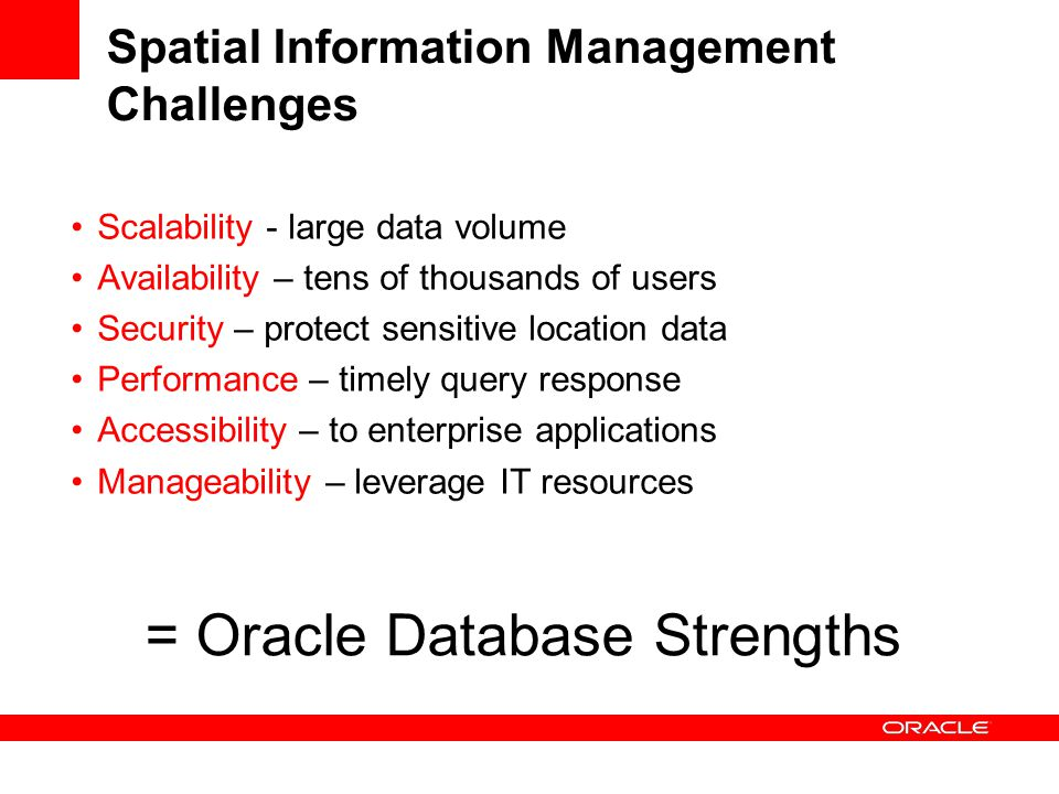 Spatial Information Management Challenges Scalability - large data volume Availability – tens of thousands of users Security – protect sensitive location data Performance – timely query response Accessibility – to enterprise applications Manageability – leverage IT resources = Oracle Database Strengths