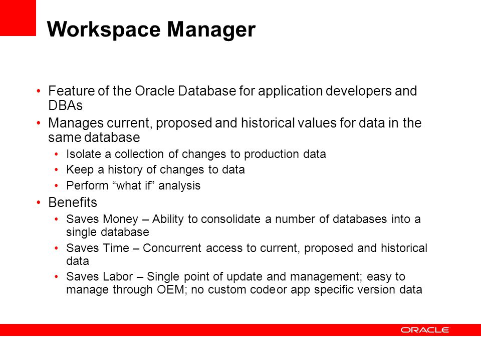 Workspace Manager Feature of the Oracle Database for application developers and DBAs Manages current, proposed and historical values for data in the same database Isolate a collection of changes to production data Keep a history of changes to data Perform what if analysis Benefits Saves Money – Ability to consolidate a number of databases into a single database Saves Time – Concurrent access to current, proposed and historical data Saves Labor – Single point of update and management; easy to manage through OEM; no custom codeor app specific version data
