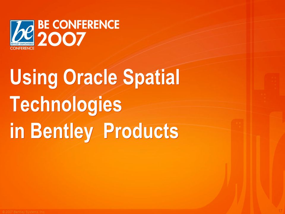 © 2007 Bentley Systems, Inc. 17 Using Oracle Spatial Technologies in Bentley Products