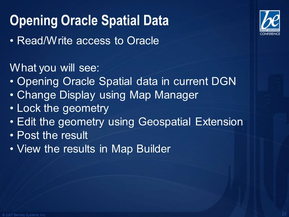 © 2007 Bentley Systems, Inc. 23 Opening Oracle Spatial Data Read/Write access to Oracle What you will see: Opening Oracle Spatial data in current DGN