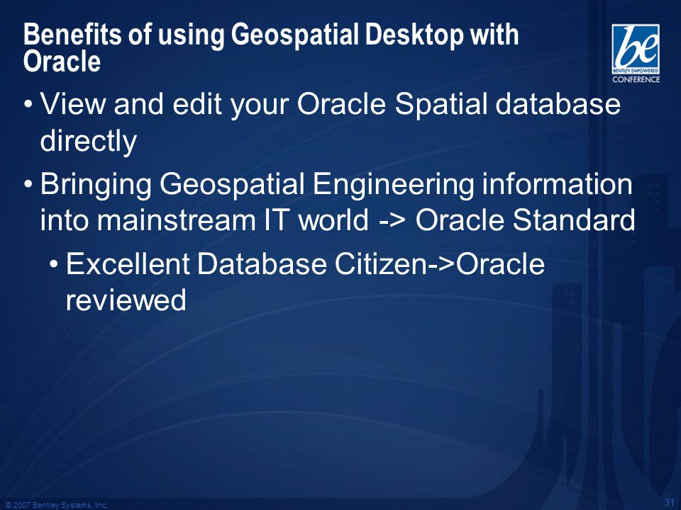 © 2007 Bentley Systems, Inc. 31 Benefits of using Geospatial Desktop with Oracle View and edit your Oracle Spatial database directly Bringing Geospati