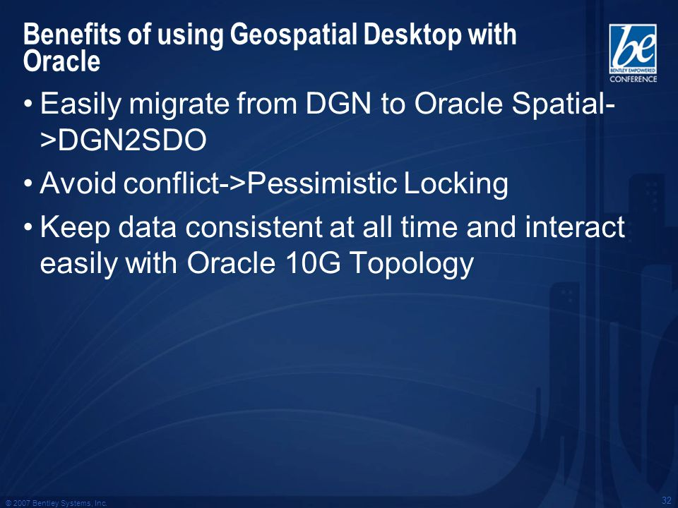 © 2007 Bentley Systems, Inc. 32 Benefits of using Geospatial Desktop with Oracle Easily migrate from DGN to Oracle Spatial- >DGN2SDO Avoid conflict->P