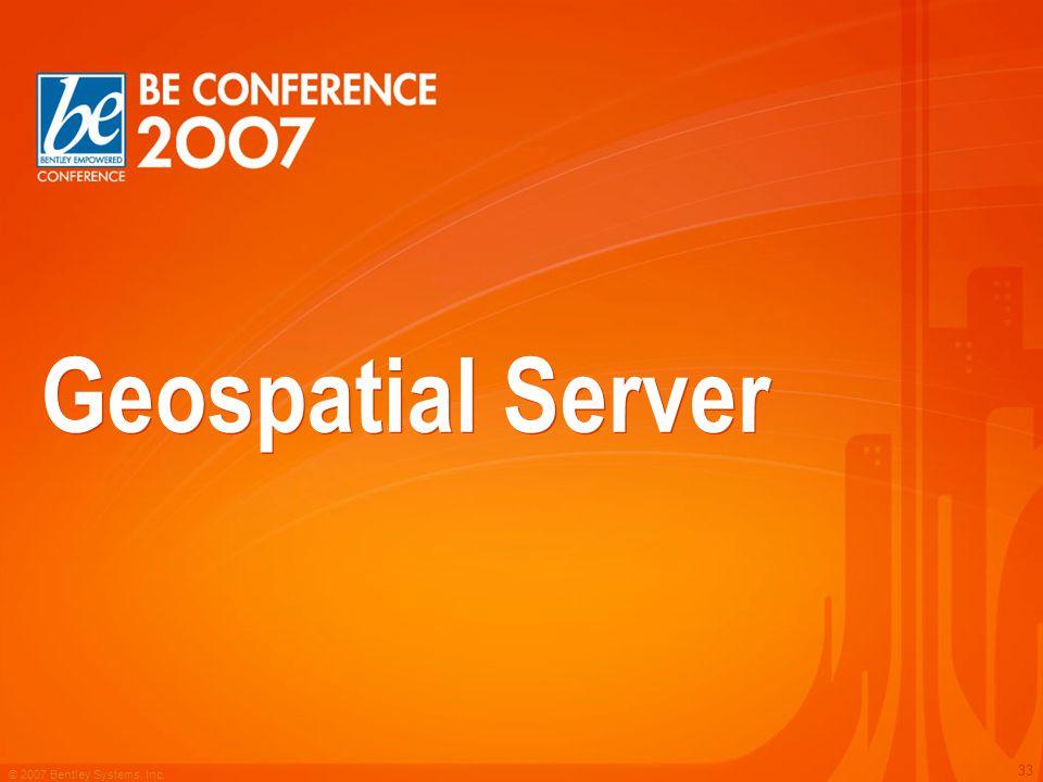© 2007 Bentley Systems, Inc. 33 Geospatial Server