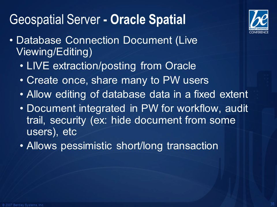 © 2007 Bentley Systems, Inc. 38 Geospatial Server - Oracle Spatial Database Connection Document (Live Viewing/Editing) LIVE extraction/posting from Or