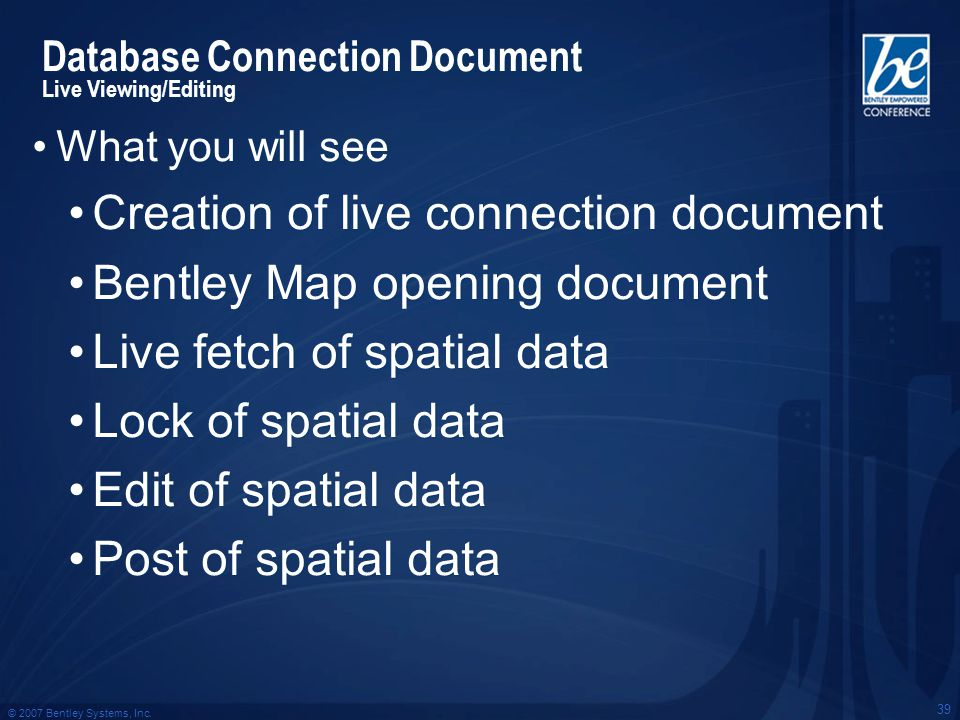© 2007 Bentley Systems, Inc. 39 What you will see Creation of live connection document Bentley Map opening document Live fetch of spatial data Lock of