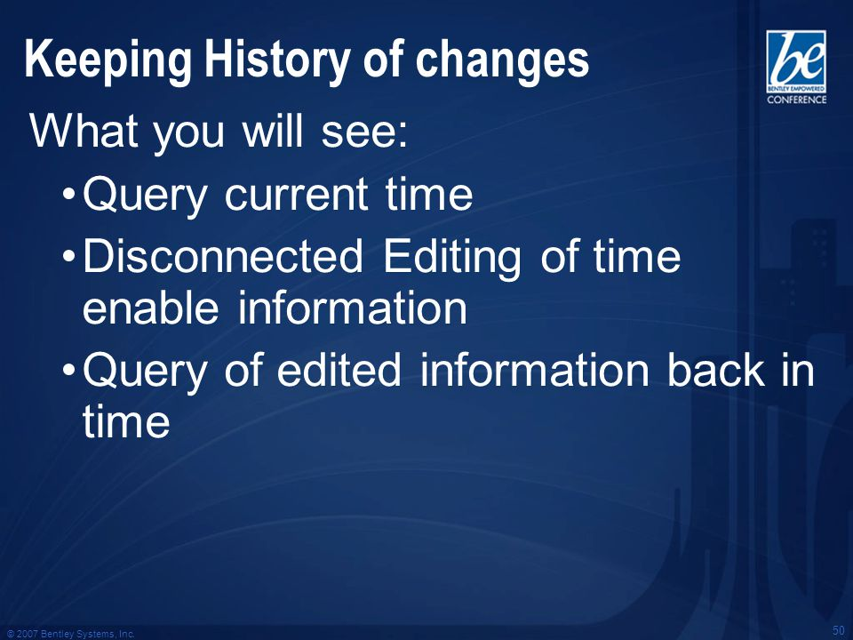 © 2007 Bentley Systems, Inc. 50 Keeping History of changes What you will see: Query current time Disconnected Editing of time enable information Query