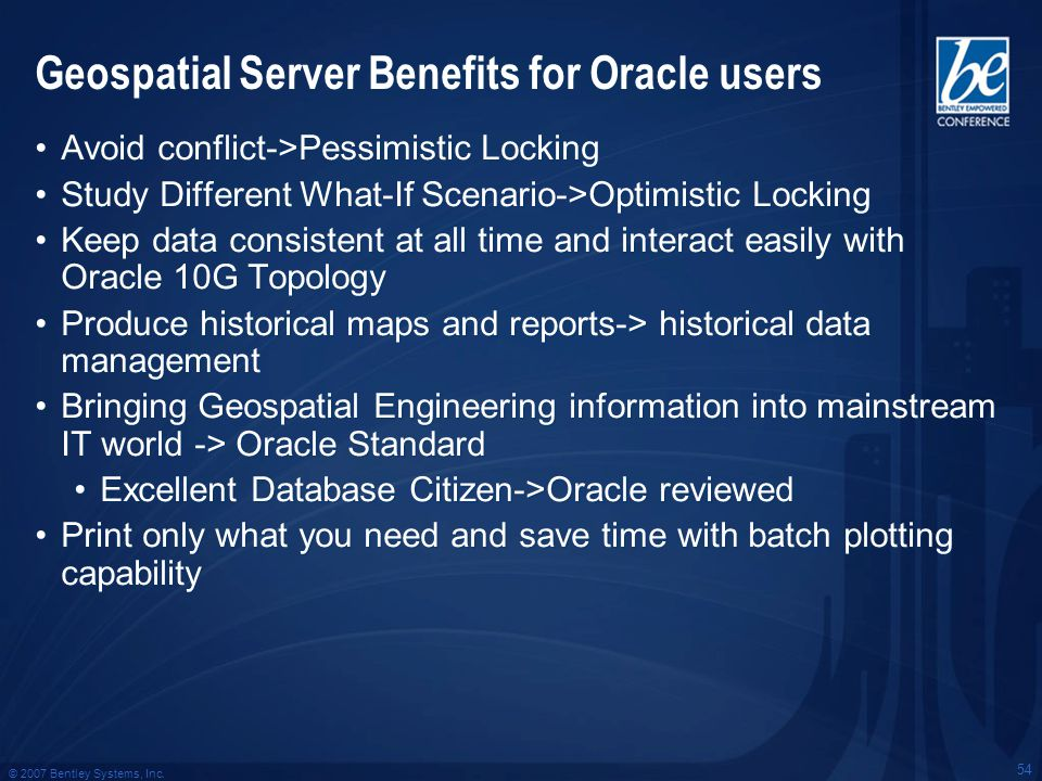 © 2007 Bentley Systems, Inc. 54 Geospatial Server Benefits for Oracle users Avoid conflict->Pessimistic Locking Study Different What-If Scenario->Opti