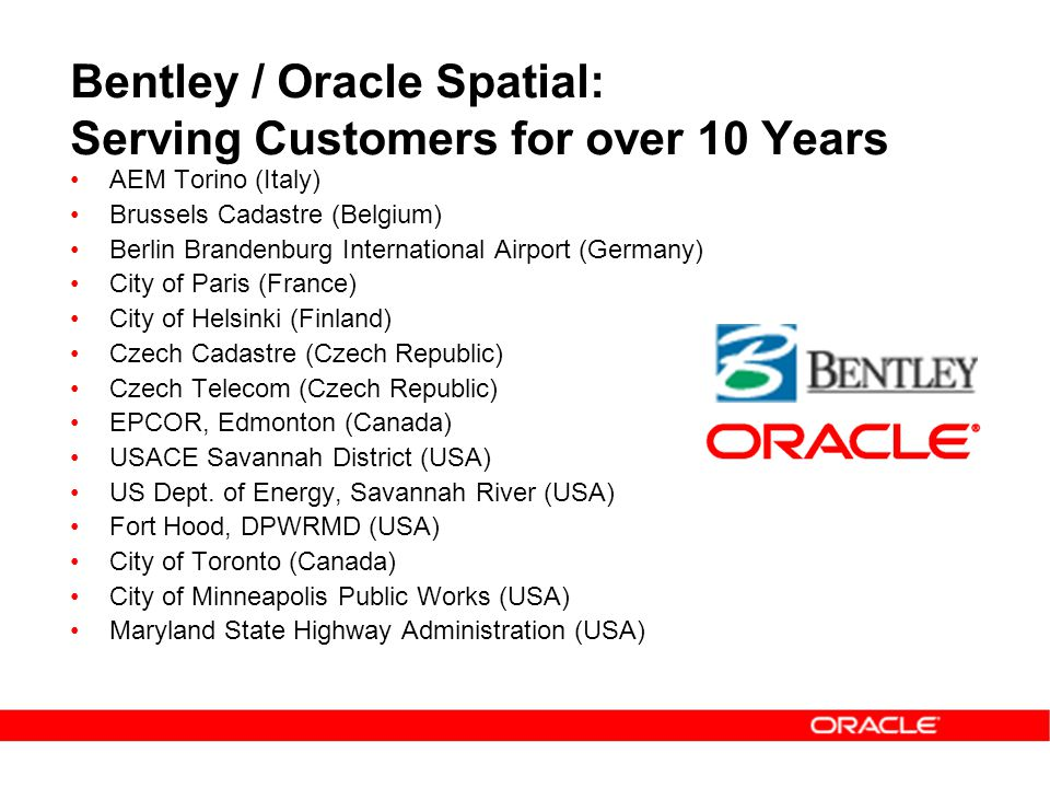 Bentley / Oracle Spatial: Serving Customers for over 10 Years AEM Torino (Italy) Brussels Cadastre (Belgium) Berlin Brandenburg International Airport (Germany) City of Paris (France) City of Helsinki (Finland) Czech Cadastre (Czech Republic) Czech Telecom (Czech Republic) EPCOR, Edmonton (Canada) USACE Savannah District (USA) US Dept.