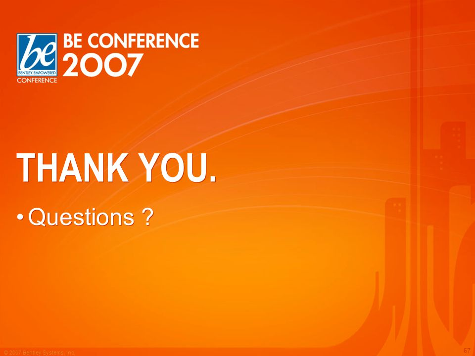 © 2007 Bentley Systems, Inc. 67 THANK YOU. Questions ?
