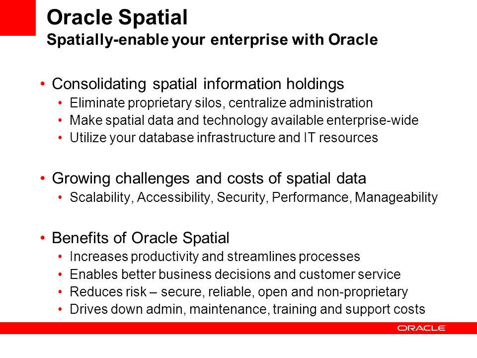 What Analysts Say about Oracle Spatial… In four separate surveys since 1999, IDC has found that Oracle holds about an 80-90% share of the overall geospatial database management market within medium-sized and large organizations.