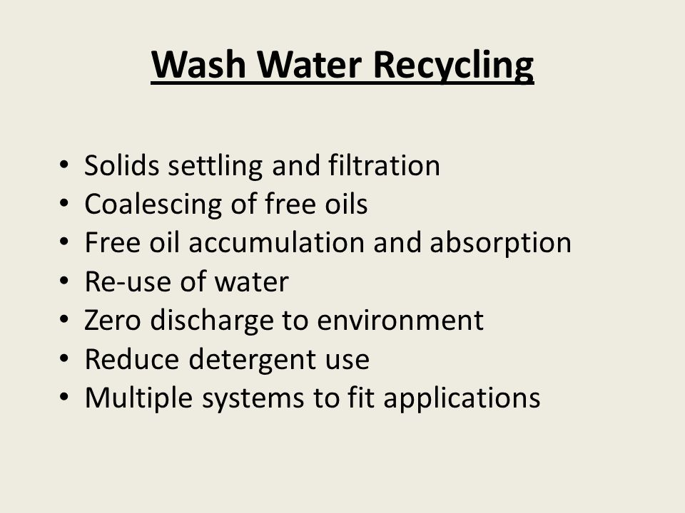 Wash Water Recycling Solids settling and filtration Coalescing of free oils Free oil accumulation and absorption Re-use of water Zero discharge to environment Reduce detergent use Multiple systems to fit applications