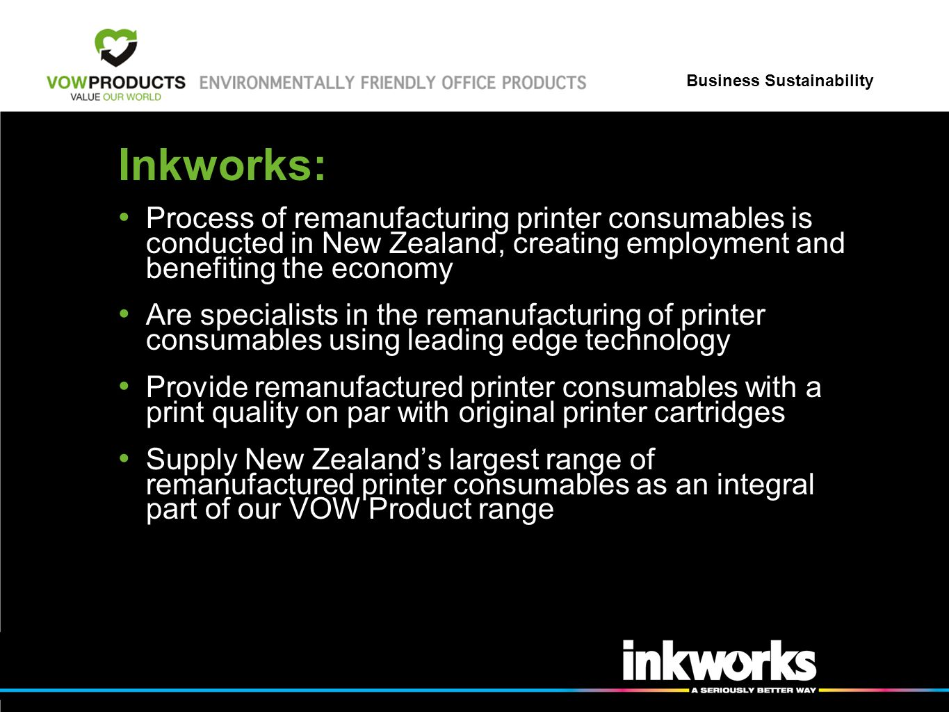Business Sustainability Inkworks: Process of remanufacturing printer consumables is conducted in New Zealand, creating employment and benefiting the economy Are specialists in the remanufacturing of printer consumables using leading edge technology Provide remanufactured printer consumables with a print quality on par with original printer cartridges Supply New Zealands largest range of remanufactured printer consumables as an integral part of our VOW Product range