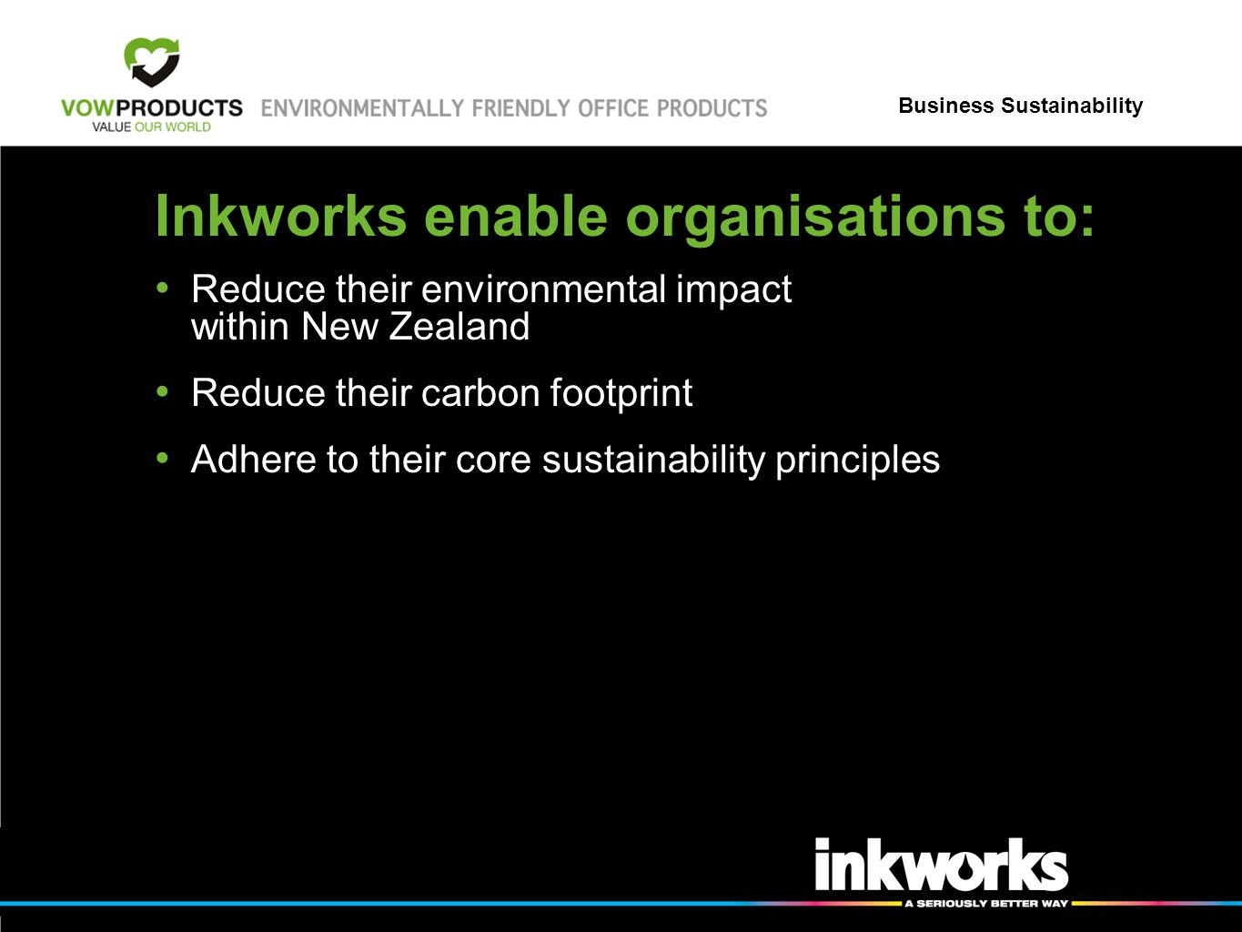 Business Sustainability Inkworks enable organisations to: Reduce their environmental impact within New Zealand Reduce their carbon footprint Adhere to their core sustainability principles