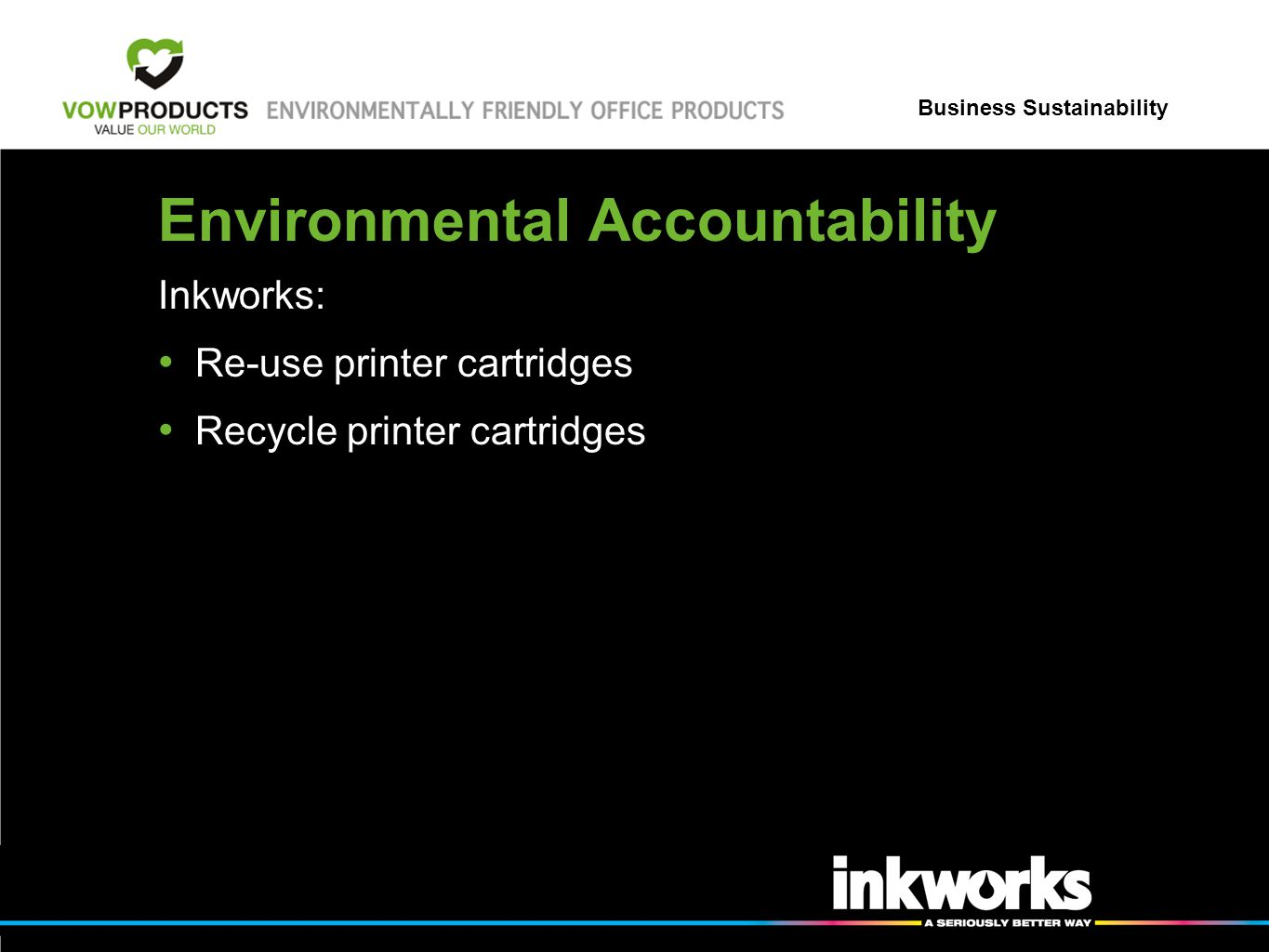 Business Sustainability Environmental Accountability Inkworks: Re-use printer cartridges Recycle printer cartridges