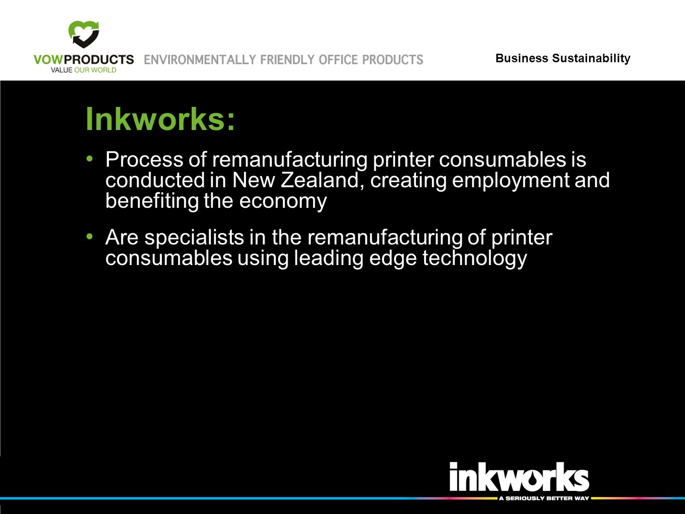 Business Sustainability Inkworks: Process of remanufacturing printer consumables is conducted in New Zealand, creating employment and benefiting the economy Are specialists in the remanufacturing of printer consumables using leading edge technology