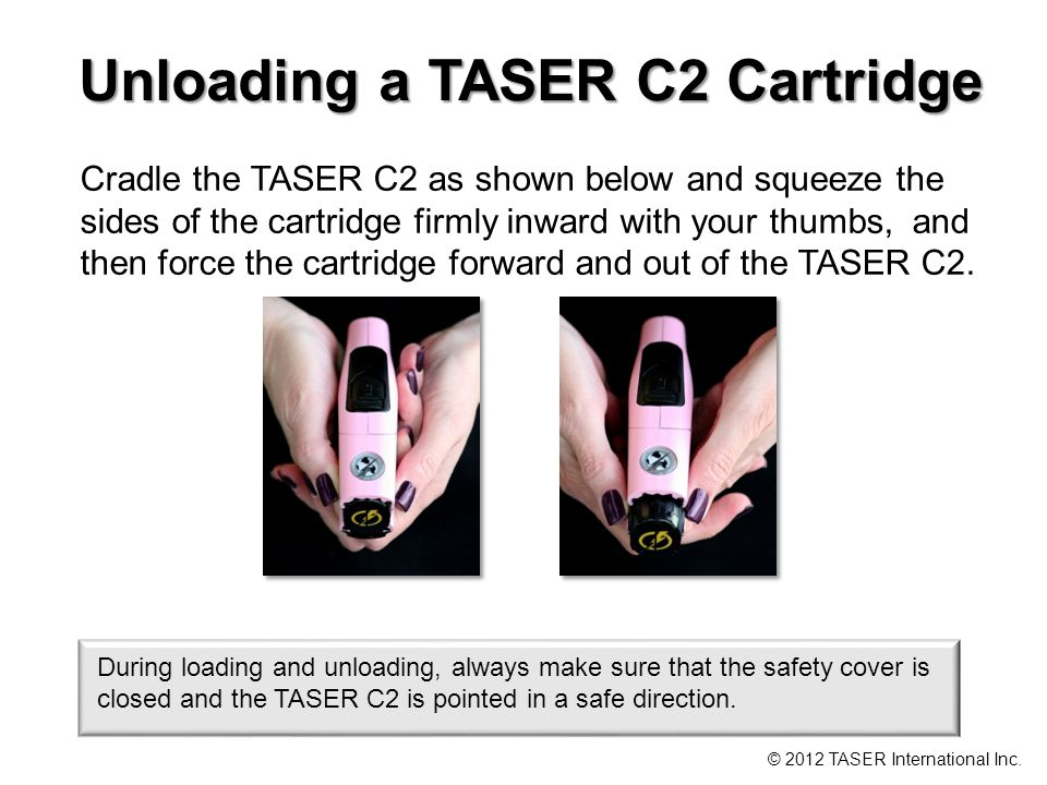 Unloading a TASER C2 Cartridge Cradle the TASER C2 as shown below and squeeze the sides of the cartridge firmly inward with your thumbs, and then force the cartridge forward and out of the TASER C2.