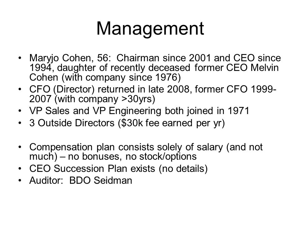 Management Maryjo Cohen, 56: Chairman since 2001 and CEO since 1994, daughter of recently deceased former CEO Melvin Cohen (with company since 1976) CFO (Director) returned in late 2008, former CFO 1999- 2007 (with company >30yrs) VP Sales and VP Engineering both joined in 1971 3 Outside Directors ($30k fee earned per yr) Compensation plan consists solely of salary (and not much) – no bonuses, no stock/options CEO Succession Plan exists (no details) Auditor: BDO Seidman