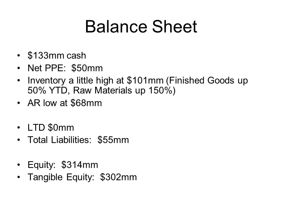 Balance Sheet $133mm cash Net PPE: $50mm Inventory a little high at $101mm (Finished Goods up 50% YTD, Raw Materials up 150%) AR low at $68mm LTD $0mm