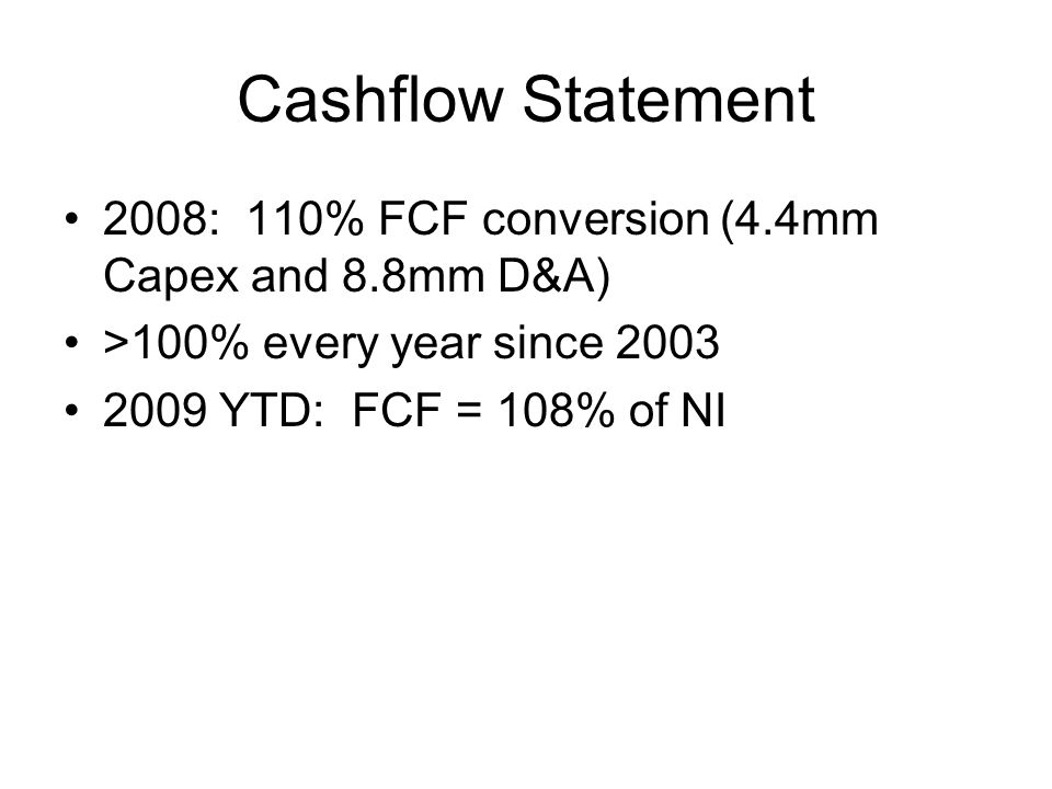 Cashflow Statement 2008: 110% FCF conversion (4.4mm Capex and 8.8mm D&A) >100% every year since YTD: FCF = 108% of NI