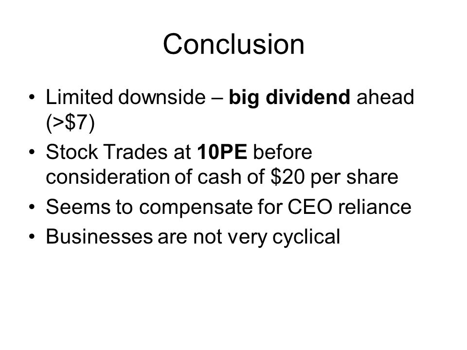 Conclusion Limited downside – big dividend ahead (>$7) Stock Trades at 10PE before consideration of cash of $20 per share Seems to compensate for CEO reliance Businesses are not very cyclical