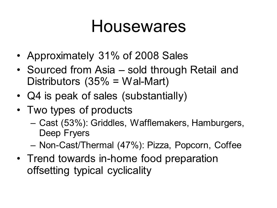 Housewares Approximately 31% of 2008 Sales Sourced from Asia – sold through Retail and Distributors (35% = Wal-Mart) Q4 is peak of sales (substantiall