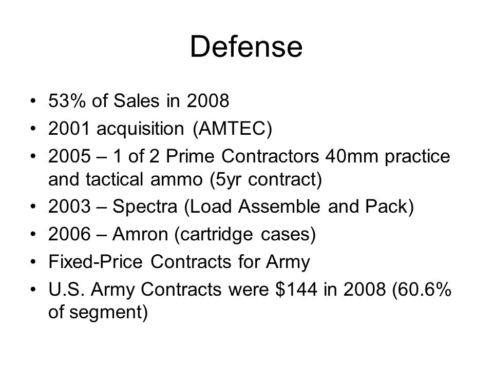 Defense 53% of Sales in 2008 2001 acquisition (AMTEC) 2005 – 1 of 2 Prime Contractors 40mm practice and tactical ammo (5yr contract) 2003 – Spectra (Load Assemble and Pack) 2006 – Amron (cartridge cases) Fixed-Price Contracts for Army U.S.