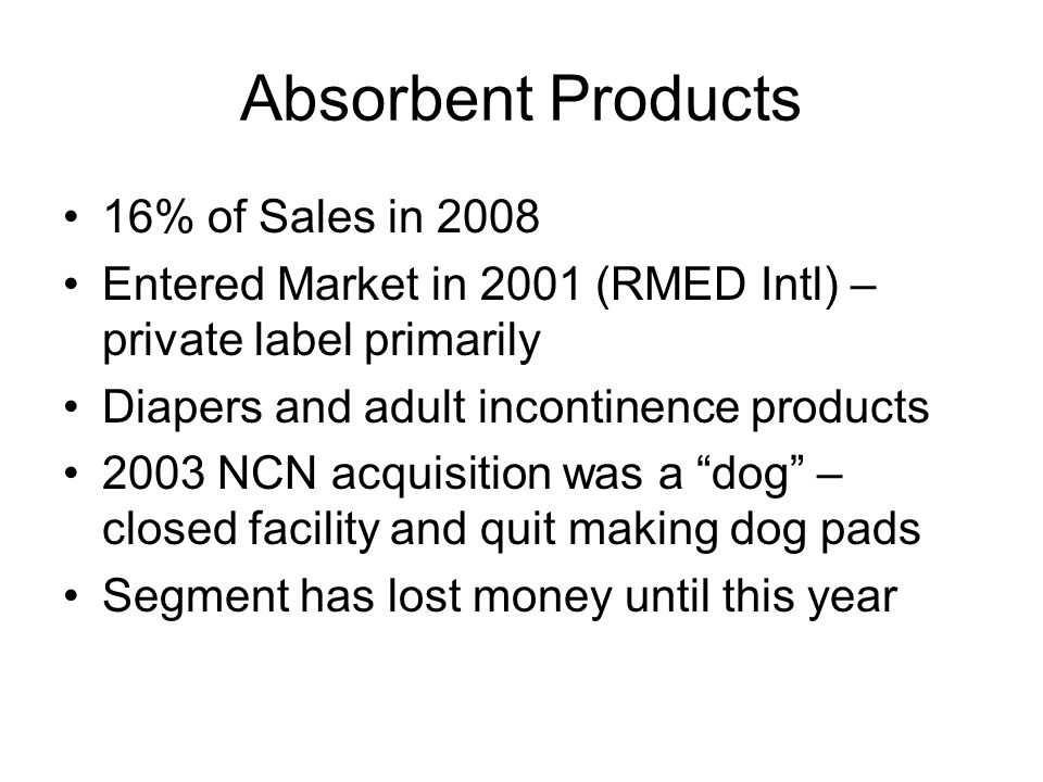 Absorbent Products 16% of Sales in 2008 Entered Market in 2001 (RMED Intl) – private label primarily Diapers and adult incontinence products 2003 NCN