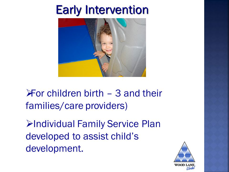 For children birth – 3 and their families/care providers) Individual Family Service Plan developed to assist childs development.