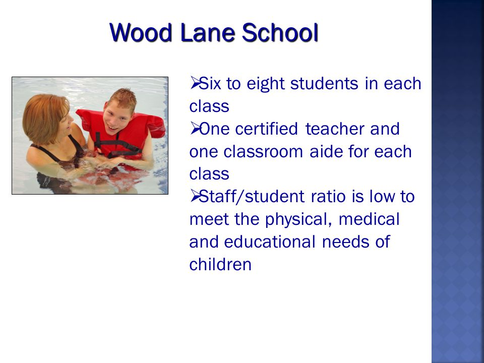 Wood Lane School Six to eight students in each class One certified teacher and one classroom aide for each class Staff/student ratio is low to meet the physical, medical and educational needs of children