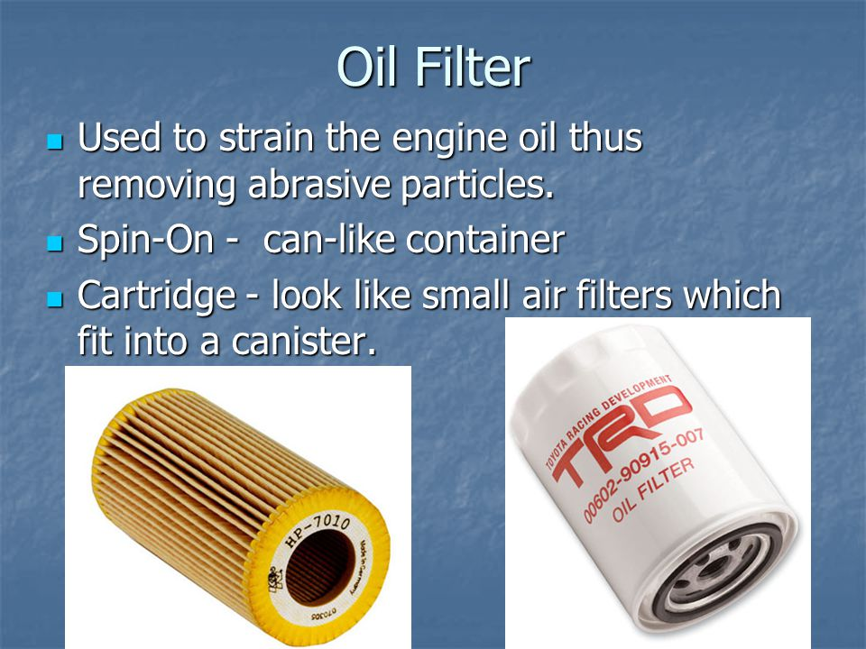 Oil Filter Used to strain the engine oil thus removing abrasive particles. Used to strain the engine oil thus removing abrasive particles. Spin-On - c