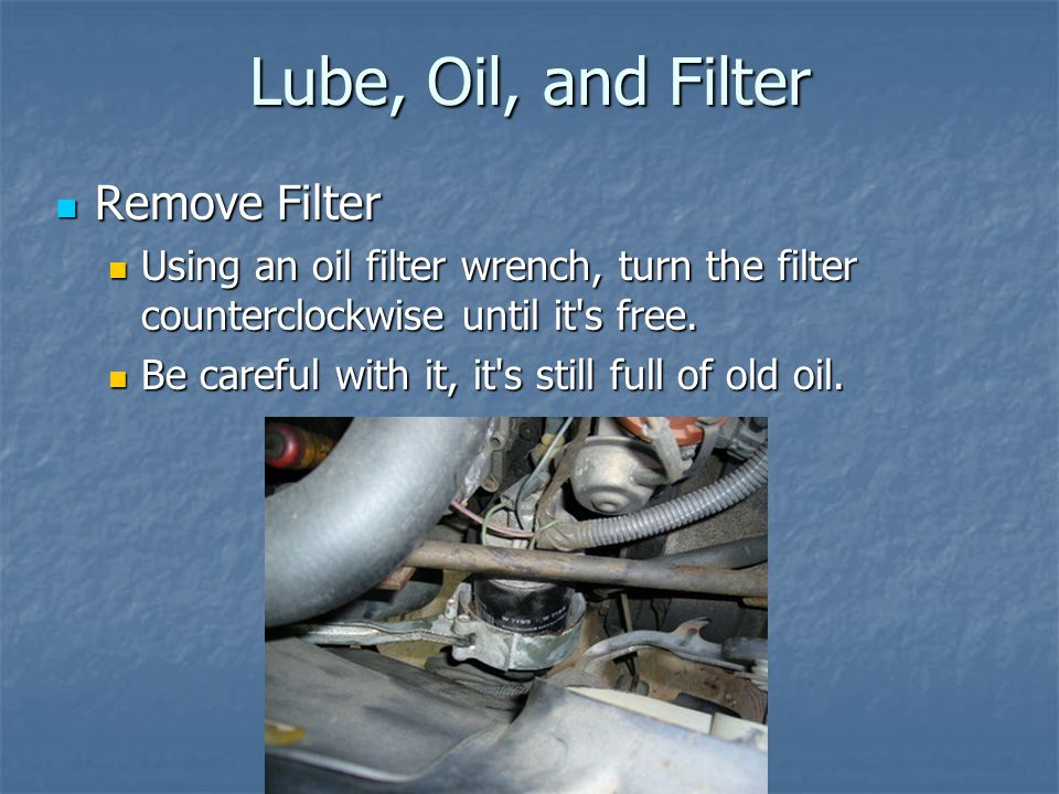 Lube, Oil, and Filter Remove Filter Remove Filter Using an oil filter wrench, turn the filter counterclockwise until it's free. Using an oil filter wr