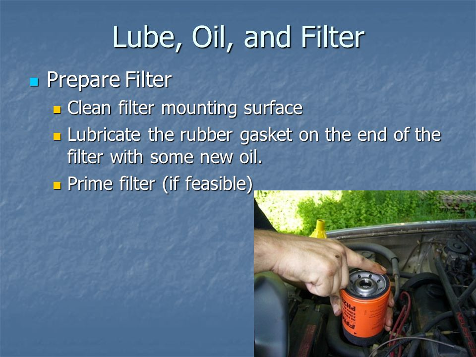 Lube, Oil, and Filter Prepare Filter Prepare Filter Clean filter mounting surface Clean filter mounting surface Lubricate the rubber gasket on the end