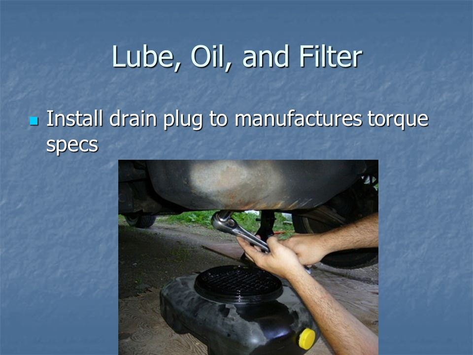 Lube, Oil, and Filter Install drain plug to manufactures torque specs Install drain plug to manufactures torque specs