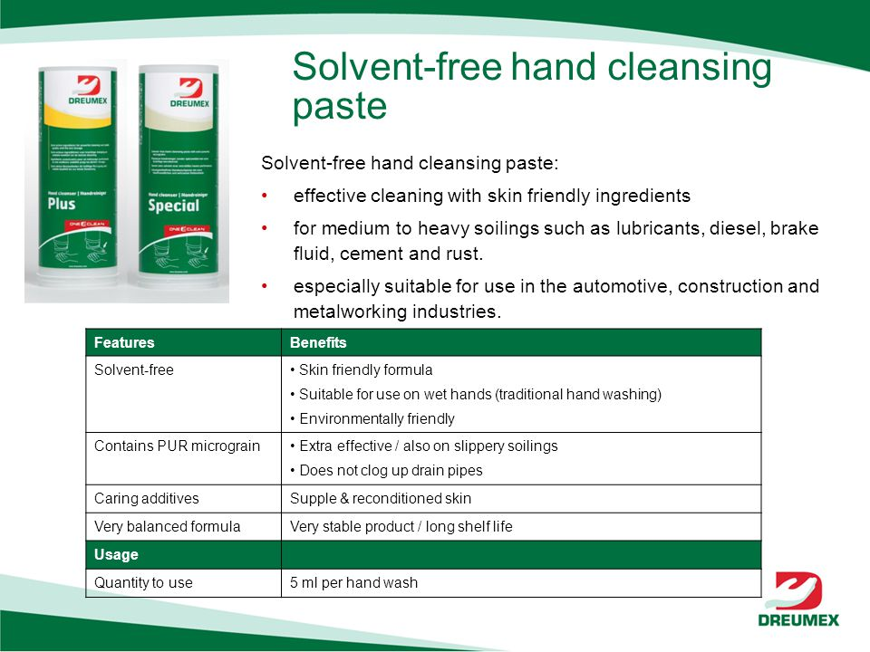 Solvent-free hand cleansing paste FeaturesBenefits Solvent-free Skin friendly formula Suitable for use on wet hands (traditional hand washing) Environmentally friendly Contains PUR micrograin Extra effective / also on slippery soilings Does not clog up drain pipes Caring additivesSupple & reconditioned skin Very balanced formulaVery stable product / long shelf life Usage Quantity to use5 ml per hand wash Solvent-free hand cleansing paste: effective cleaning with skin friendly ingredients for medium to heavy soilings such as lubricants, diesel, brake fluid, cement and rust.