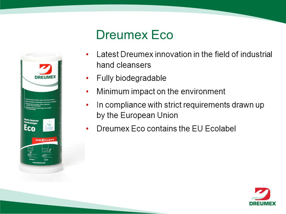 Dreumex Eco Latest Dreumex innovation in the field of industrial hand cleansers Fully biodegradable Minimum impact on the environment In compliance with strict requirements drawn up by the European Union Dreumex Eco contains the EU Ecolabel
