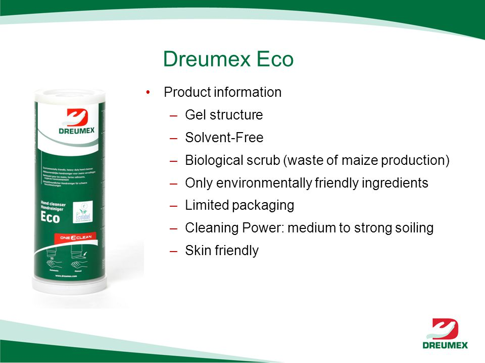Dreumex Eco Product information –Gel structure –Solvent-Free –Biological scrub (waste of maize production) –Only environmentally friendly ingredients –Limited packaging –Cleaning Power: medium to strong soiling –Skin friendly