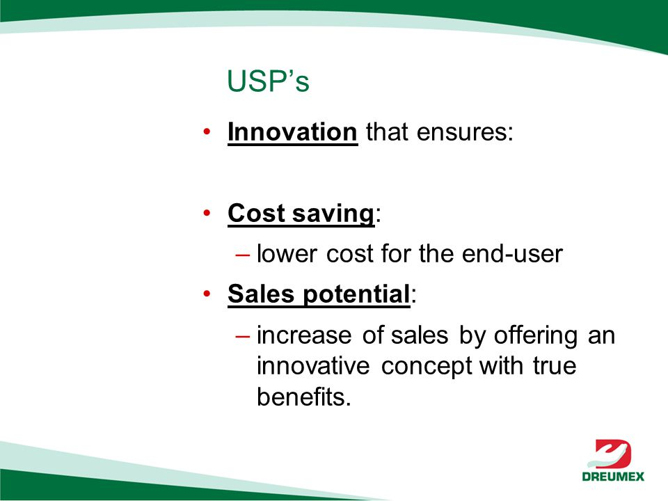 USPs Innovation that ensures: Cost saving: –lower cost for the end-user Sales potential: –increase of sales by offering an innovative concept with true benefits.
