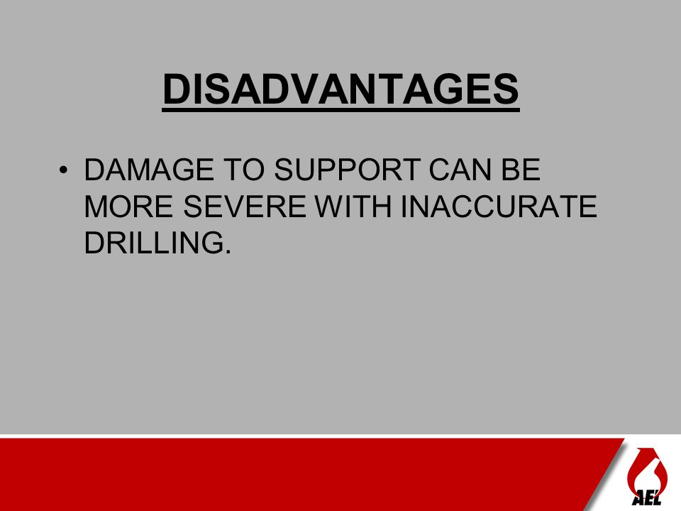 DISADVANTAGES DAMAGE TO SUPPORT CAN BE MORE SEVERE WITH INACCURATE DRILLING.